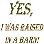 Yes, I was raised in a barn!