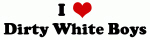 I Love Dirty White Boys