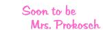 Soon to be          Mrs. Prokosch