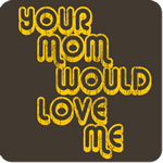 Your Mom Would Love Me T-Shirt