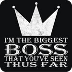 I'm the Biggest Boss That You've Seen Thus Far T-S