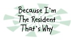 Because I'm The Resident