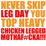 NEVER SKIP LEG DAY YOU TOP HEAVY CHICKEN LEGGED MO