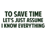 To Save Time Let's Just Assume I Know Everything