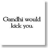 Gandhi would kick you.