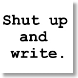 Shut up and write.