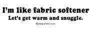 I'm like fabric softener. Let's snuggle.