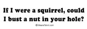 If I were a squirell, could I bust a nut?
