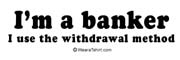 I'm a banker. I use the withdrawal method.