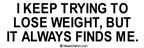 I keep trying to lose weight, but it always finds