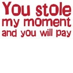 You stole my moment and you will pay