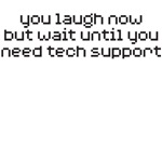 wait until you need tech support