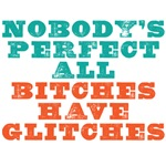 Nobody's perfect all bitches have glitches