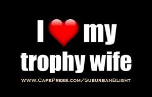 I *Love* My Trophy Wife