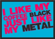 I Like My Coffee Black Just Like My Metal