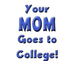 Your MOM goes to college!