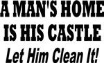 A MAN'S HOME IS HIS CASTLE LET HIM CLEAN IT!