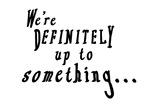 We're Definitely Up To Something...