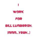 I work for Bill Lumbergh. Mmm...yeah.
