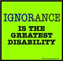 Ignorance is the greatest disability