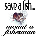 Save a Fish... mount a fisherman.