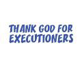 THANK GOD FOR EXECUTIONERS