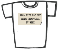 Real Life Fat Guy Seeks.. T-Shirts etc