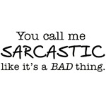 you call me sarcastic...
