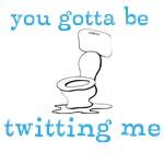 You gotta be twitting?