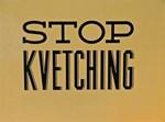 STOP KVETCHING