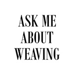 Weavers - Ask Me About Weaving