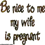 Be nice to me my wife is pregnant