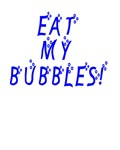 Eat my bubbles