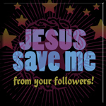 JESUS SAVE ME from your followers!