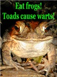 Eat frogs! Toads cause warts!