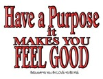 Have a Purpose - it makes you feel good