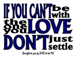 IF YOU CANT BE WITH THE ONE YOU LOVE....