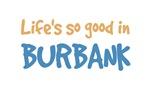 Life is so good in Burbank Ca