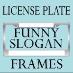 FUNNY SLOGAN LICENSE PLATE FRAMES