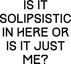 Is It Solipsistic