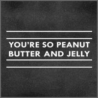 You're so Peanut Butter and Jelly