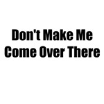 Don't Make Me Come Over There T-shirts and Gifts