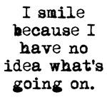 I Smile Because I Have No Idea