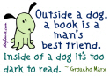 'Outside a dog, a book is a man's best friend. Inside of a dog it's too dark to read.' - Groucho Marx.  This cute and fun design of a dog twisting its head to the side and a wonderful quote from Groucho Marx is the perfect gift for any book geek you know.