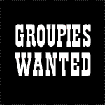 Groupies Wanted