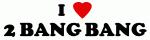 I Love 2 BANG BANG