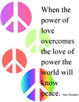 Peace and Love ~ When the power of love overcomes the love of power the world will know peace. - Jimi Hendrix