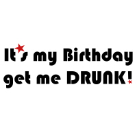 It's my Birthday, get me DRUNK!
