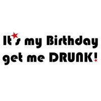 It's my Birthday, get me DRUNK!