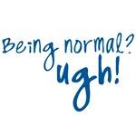 Being Normal? Ugh!